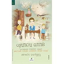 Oyuncu Anne: Cocuguyla Nitelikli Zaman Gecirmek Isteyen Annelere Rehber Kitap