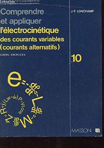 COMPRENDRE ET APPLIQUER L'ELECTROCINETIQUE DES COURANTS VARIABLES (COURANTS ALTERNATIFS) COURS-EXERCICES. 10. DEUG-IUT. CLASSES PREPARATOIRES..