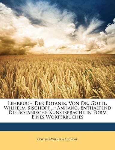 Lehrbuch Der Botanik, Von Dr. Gottl. Wilhelm Bischoff ...: Anhang, Enthaltend Die Botanische Kunstsprache in Form Eines Wörterbuches