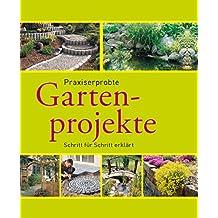 Praxiserprobte Gartenprojekte: Den Garten im Griff - Schritt für Schritt erklärt (Gartenpraxis und -gestaltung)