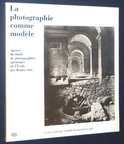 La photographie comme modèle: Ecole nationale supérieure des beaux-arts, 27 octobre-6 décembre 1982, Chapelle des Petits-Augustins