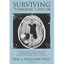 By Ben A. Williams Surviving Terminal Cancer: Clinical Trials, Drug Cocktails, and Other Treatments Your Oncologist Won [Paperback]