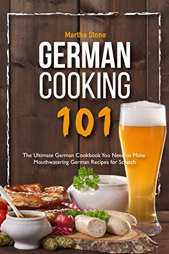 German Cooking 101: The Ultimate German Cookbook You Need to Make Mouthwatering German Recipes for Scratch (English Edition)