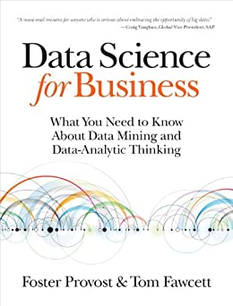 Data Science for Business: What You Need to Know about Data Mining and Data-Analytic Thinking by [Provost, Foster, Fawcett, Tom]