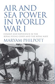 Air and Sea Power in World War I: Combat and Experience in the Royal Flying Corps and the Royal Navy (International Library of War Studies) by [Philpott, Maryam]