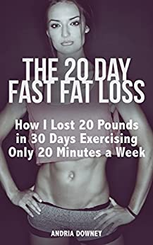 The 20 Day Fast Fat Loss: How I Lost 20 Pounds in 30 Days Exercising Only 20 Minutes a Week (English Edition) par [Downey, Andria]