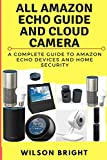 All Amazon Echo Guide and Cloud Camera: Amazon Echo 2nd Generation User Guide 2018: Step-By-Step Instructions To Enrich Your Smart Life with home security and surveilance (English Edition)