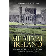 Medieval Ireland: The History and Legacy of the Irish during the Middle Ages (English Edition)