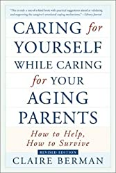 Caring for Yourself While Caring for Your Aging Parents: How to Help, How to Survive by Claire Berman (2001-09-01)
