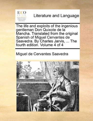 The life and exploits of the ingenious gentleman Don Quixote de la Mancha. Translated from the original Spanish of Miguel Cervantes de Saavedra. By ... Jarvis, ... The fourth edition. Volume 4 of 4