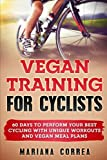VEGAN TRAINING For CYCLISTS: 60 DAYS To PERFORM YOUR BEST CYCLING WITH UNIQUE WORKOUTS AND VEGAN MEAL PLANS