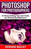 Photoshop: Photoshop for Photographers ( 2 in 1): 27 Photo Editing Tips and Tricks for Photoshop Beginners! (Better Pictures, Adobe Photoshop, Digital Photography, Graphic Design) (English Edition)