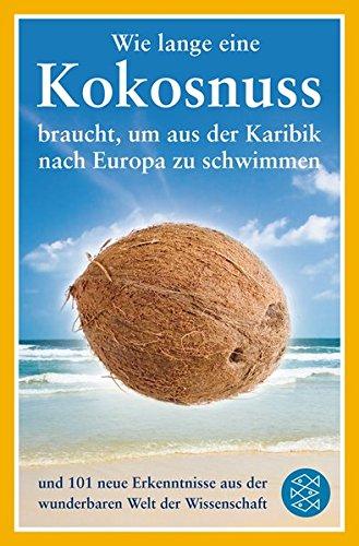 Wie lange eine Kokosnuss braucht, um aus der Karibik nach Europa zu schwimmen: und 101 neue Erkenntnisse aus der wunderbaren Welt der Wissenschaft