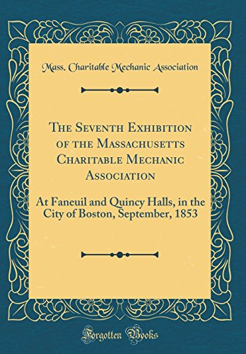 The Seventh Exhibition of the Massachusetts Charitable Mechanic Association: At Faneuil and Quincy Halls, in the City of Boston, September, 1853 (Classic Reprint)
