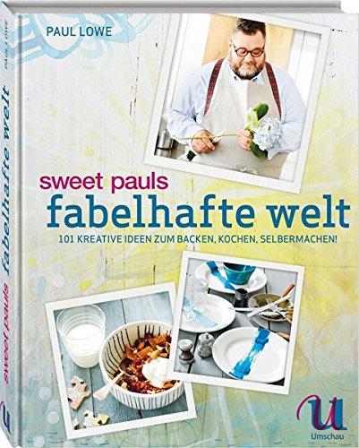 Sweet Pauls fabelhafte Welt: 101 kreative Ideen zum Backen, Kochen, Selbermachen
