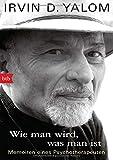 Wie man wird, was man ist: Memoiren eines Psychotherapeuten - Irvin D. Yalom