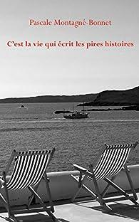 C'est la vie qui écrit les pires histoires par Pascale Montagné-Bonnet
