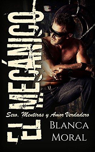 El Mecánico: Sexo, Mentiras y Amor Verdadero (Novela de Romance y Erótica) por Blanca Moral