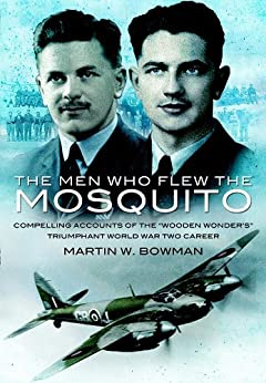 Men Who Flew the Mosquito: Compelling Account of the 'Wooden Wonders' Triumphant WW2 Career: Compelling Account of the 'Wooden Wonders' Triumphant WW2 Career by [Bowman, Martin, ,]
