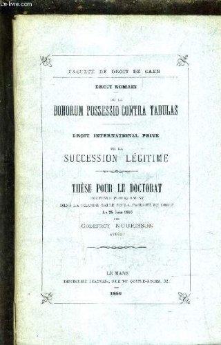 DROIT ROMAIN DE LA BONORUM POSSESSIO CONTRA TABULAS - DROIT INTERNATIONAL PRIVE DE LA SUCCESSION LEGITIME - THESE POUR LE DOCTORAT SOUTENUE PUBLIQUEMENT DANS LA GRANDE SALLE DE LA FACULTE DE DROIT LE 25 JUIN 1886.