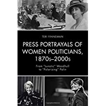 """Press Portrayals of Women Politicians, 1870s-2000s: From """"Lunatic"""" Woodhull to """"Polarizing"""" Palin (Women in American Political History)"""