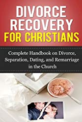Divorce Recovery for Christians: Complete Handbook on Divorce, Separation, Dating, and Remarriage in the Church