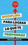 Disciplina para lograr lo que te propongas: Alcanzar el éxito depende de ti