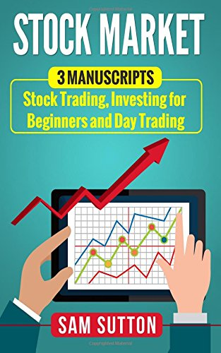 Stock Market: 3 Manuscripts: Stock Trading, Investing for Beginners and Day Trading