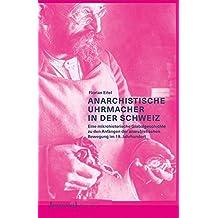 Anarchistische Uhrmacher in der Schweiz: Eine mikrohistorische Globalgeschichte zu den Anfängen der anarchistischen Bewegung im 19. Jahrhundert (Histoire)