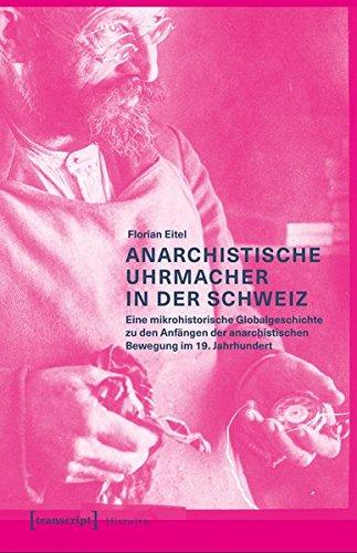 Anarchistische Uhrmacher in der Schweiz: Eine mikrohistorische Globalgeschichte zu den Anfängen der anarchistischen Bewegung im 19. Jahrhundert (Histoire, Band 113)
