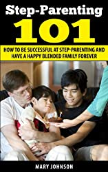 Step Parenting 101: How to Be Successful at Step Parenting and Have a Happy Blended Family Forever (Step Parenting and The Blended Family) (English Edition)