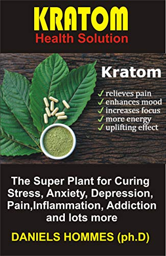 KRATOM Health Solution: The Super Plant for Curing Stress, Anxiety,  Depression, Pain,Inflammation, Addiction and lots more (English Edition)