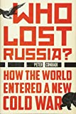 Who Lost Russia?: How the World Entered a New Cold War