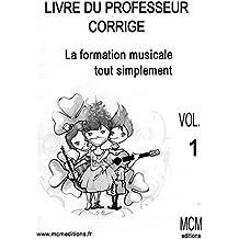 Livre du Professeur Corrigé La Formation Musicale Tout Simplement Vol 1: Livre de solfège du Professeur Corrigé Vol 1 (French Edition)