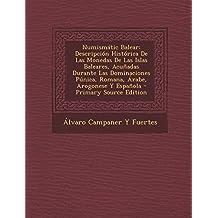 Numismatic Balear: Descripcion Historica de Las Monedas de Las Islas Baleares, Acunadas Durante Las Dominaciones Punica, Romana, Arabe, a