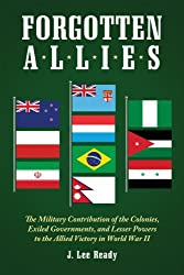 Forgotten Allies: The Military Contribution of the Colonies, Exiled Governments, and Lesser Powers to the Allied Victory in World