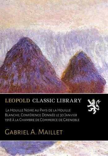 La Houille Noire au Pays de la Houille Blanche; Conférence Donnée le 30 Janvier 1918 à la Chambre de Commerce de Grenoble par Gabriel A. Maillet