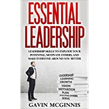 Leadership: Essential Leadership: Leadership Skills To Explode Your Potential, Motivate Others, And Make Everyone Around You Better (Leadership, Leadership ... Skills for Manaagers) (English Edition)