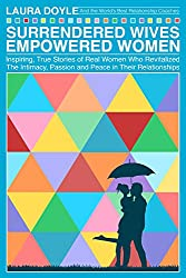 Surrendered Wives Empowered Women: Inspiring, True Stories of Real Women Who Revitalized the Intimacy, Passion and Peace in Their Relationships (English Edition)