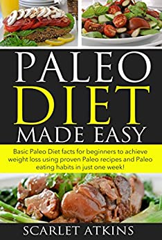Paleo Diet Made Easy: Basic Paleo Diet Facts for Beginners to achieve weight loss using proven Paleo Recipes and Paleo Eating Habits in just one week! by [Atkins, Scarlet]