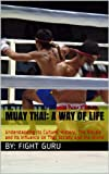Muay Thai: A Way of Life: Understanding its Culture, History, The Rituals and its Influence on Thai Society and the World (The Fight Series Book 1)