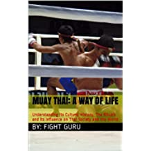 Muay Thai: A Way of Life: Understanding its Culture, History, The Rituals and its Influence on Thai Society and the World (The Fight Series Book 1) (English Edition)