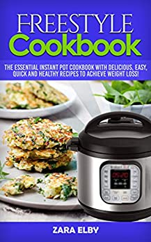 Freestyle Cookbook: The Essential Instant Pot Cookbook with Delicious, Easy, Quick and Healthy Recipes to Achieve Weight Loss! (English Edition) par [Elby, Zara]