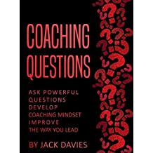 Coaching Questions: Ask Powerful Questions, Develop Coaching Mindset, Improve The Way You Lead (English Edition)