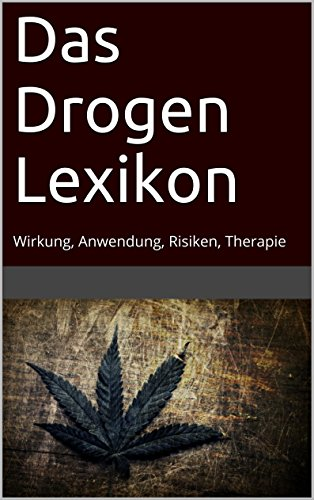 Das Drogen Lexikon: Wirkung, Anwendung, Risiken, Therapie