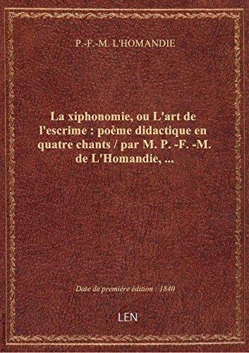 La xiphonomie, ou L'art de l'escrime : poème didactique en quatre chants / par M. P.-F.-M. de L'Homa