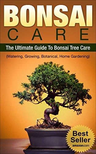 BONSAI CARE: BONSAI: The Ultimate Guide To Bonsai Care, Watering, Growing, Botanical Tree and Home Gardening (Bonsai, Bonsai Care)