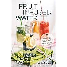 Fruit Infused Water: 98 gesunde Rezepte für leckeres Wasser mit Früchten und Kräutern