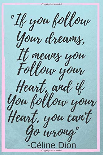 If You Follow Your Dreams, It Means You Follow Your Heart, and If you follow your heart, you can't go wrong: Céline Dion Inspirational Quote Fan ... Lined Pages (6
