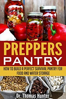 Preppers Pantry: How to Build a Perfect Survival Pantry for Food and Water Storage (Survival Pantry - Your Complete Guide to Stocking Up and Surviving Anything) by [Hunter, Thomas]